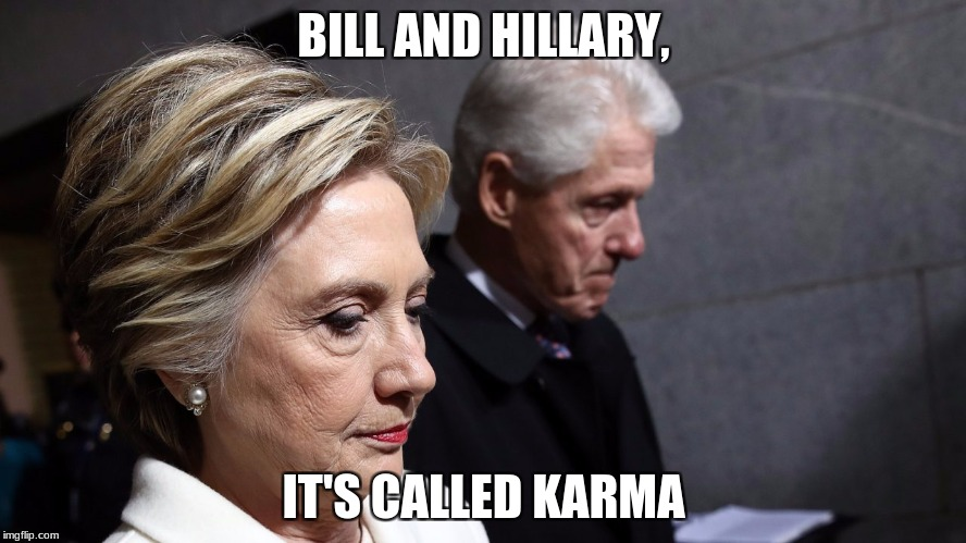 idiots | BILL AND HILLARY, IT'S CALLED KARMA | image tagged in hillary clinton,bill clinton,maga,hillary clinton fail,hillary clinton for prison hospital 2016 | made w/ Imgflip meme maker