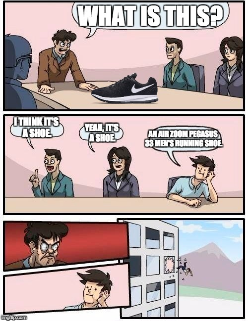 what are those | WHAT IS THIS? I THINK IT'S A SHOE. YEAH, IT'S A SHOE. AN AIR ZOOM PEGASUS 33 MEN'S RUNNING SHOE. | image tagged in memes,boardroom meeting suggestion,nike,what are those | made w/ Imgflip meme maker