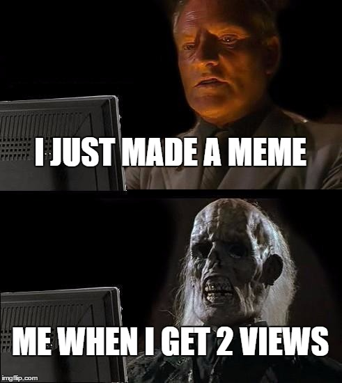 THIS IS LITERALLY ME EVERY DAY | I JUST MADE A MEME ME WHEN I GET 2 VIEWS | image tagged in memes,ill just wait here | made w/ Imgflip meme maker