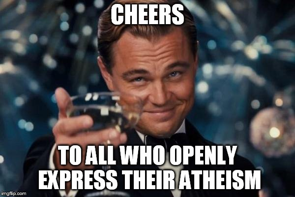 Leonardo Dicaprio Cheers Meme | CHEERS TO ALL WHO OPENLY EXPRESS THEIR ATHEISM | image tagged in memes,leonardo dicaprio cheers,atheist,atheism,open,expression | made w/ Imgflip meme maker