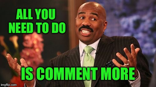 Steve Harvey Meme | ALL YOU NEED TO DO IS COMMENT MORE | image tagged in memes,steve harvey | made w/ Imgflip meme maker