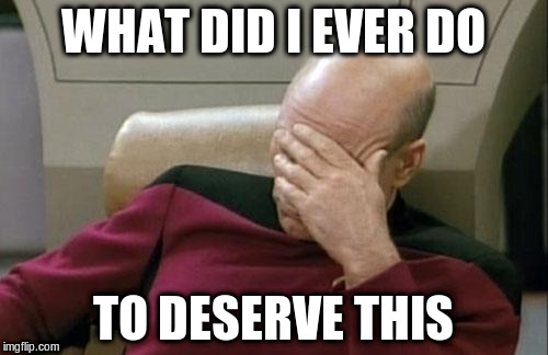 Captain Picard Facepalm Meme | WHAT DID I EVER DO TO DESERVE THIS | image tagged in memes,captain picard facepalm | made w/ Imgflip meme maker