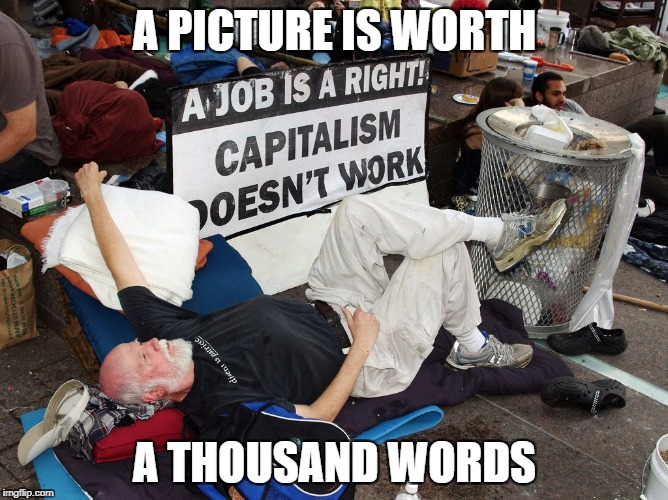 It only works if you work | A PICTURE IS WORTH A THOUSAND WORDS | image tagged in liberal logic,liberal hypocrisy,stupid liberals,retarded liberal protesters,libtards | made w/ Imgflip meme maker