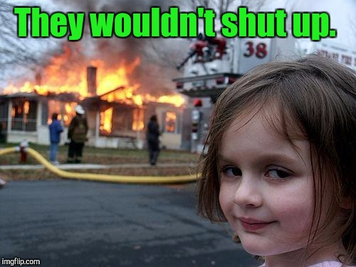Disaster Girl Meme | They wouldn't shut up. | image tagged in memes,disaster girl | made w/ Imgflip meme maker