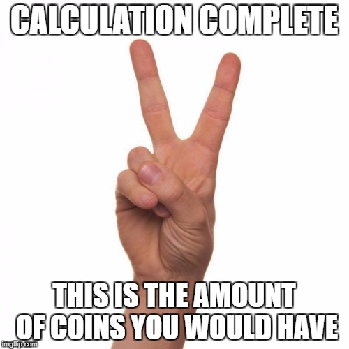 CALCULATION COMPLETE THIS IS THE AMOUNT OF COINS YOU WOULD HAVE | made w/ Imgflip meme maker