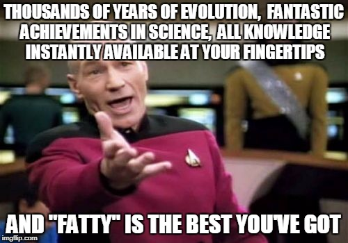 "Picard Wtf Meme | THOUSANDS OF YEARS OF EVOLUTION,  FANTASTIC ACHIEVEMENTS IN SCIENCE,  ALL KNOWLEDGE INSTANTLY AVAILABLE AT YOUR FINGERTIPS AND ""FATTY"" IS TH 