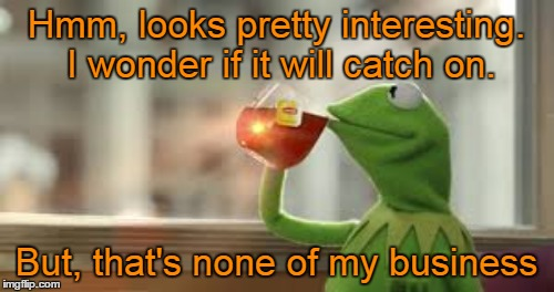 Hmm, looks pretty interesting. I wonder if it will catch on. But, that's none of my business | made w/ Imgflip meme maker