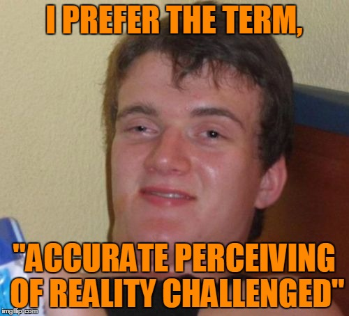 "10 Guy Meme | I PREFER THE TERM, ""ACCURATE PERCEIVING OF REALITY CHALLENGED"" 