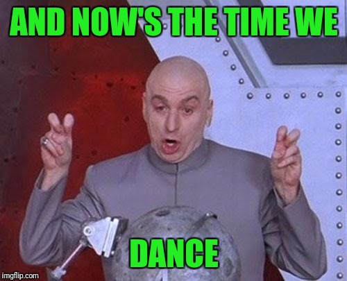 Dr Evil Laser Meme | AND NOW'S THE TIME WE DANCE | image tagged in memes,dr evil laser | made w/ Imgflip meme maker