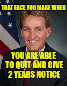 Sen. Flake says he wouldn't win a primary and is going to quit ... in about 2 years | THAT FACE YOU MAKE WHEN YOU ARE ABLE TO QUIT AND GIVE 2 YEARS NOTICE | image tagged in flake,senator flake,looking for work | made w/ Imgflip meme maker
