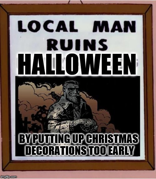 BY PUTTING UP CHRISTMAS DECORATIONS TOO EARLY HALLOWEEN | Made W/ Imgflip  Meme Maker