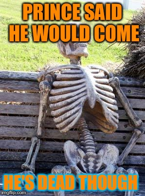 Waiting Skeleton Meme | PRINCE SAID HE WOULD COME HE'S DEAD THOUGH | image tagged in memes,waiting skeleton | made w/ Imgflip meme maker