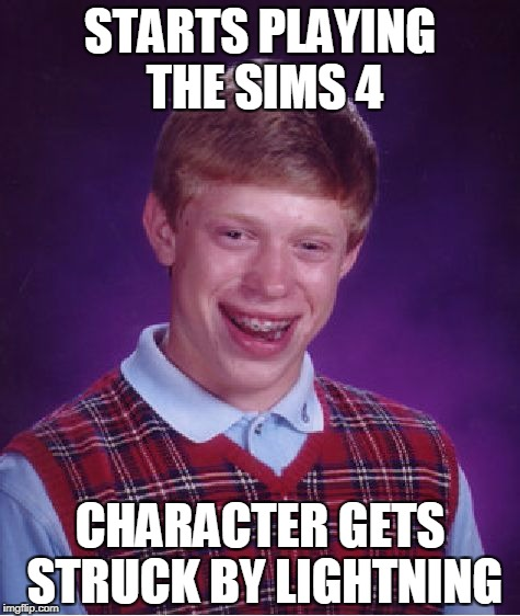 Bad Luck Brian The Sims | STARTS PLAYING THE SIMS 4 CHARACTER GETS STRUCK BY LIGHTNING | image tagged in memes,bad luck brian,the sims | made w/ Imgflip meme maker