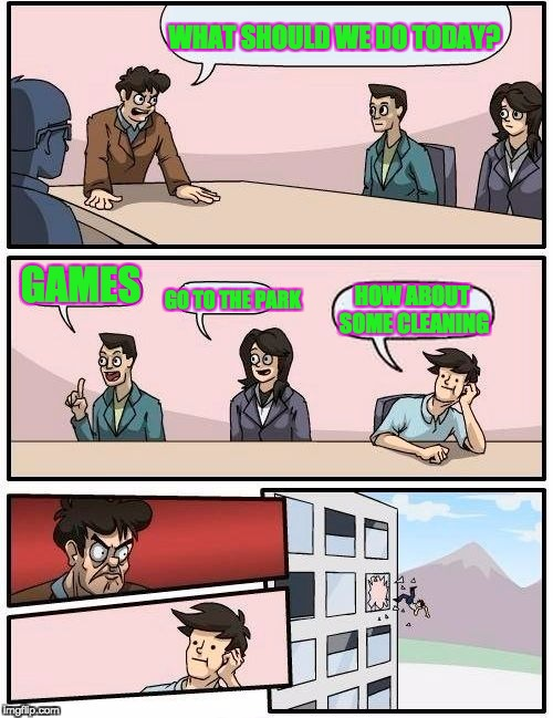 Boardroom Meeting Suggestion Meme | WHAT SHOULD WE DO TODAY? GAMES GO TO THE PARK HOW ABOUT SOME CLEANING | image tagged in memes,boardroom meeting suggestion | made w/ Imgflip meme maker