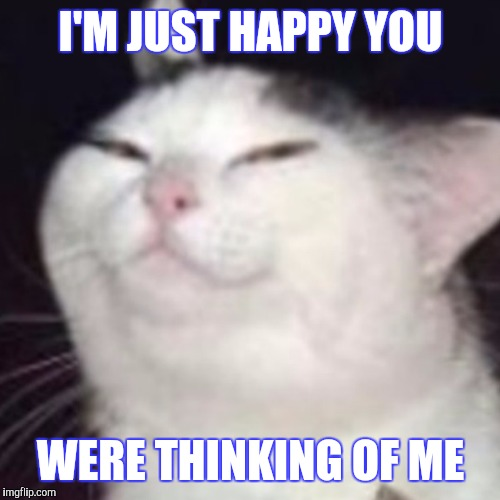 I'M JUST HAPPY YOU WERE THINKING OF ME | made w/ Imgflip meme maker