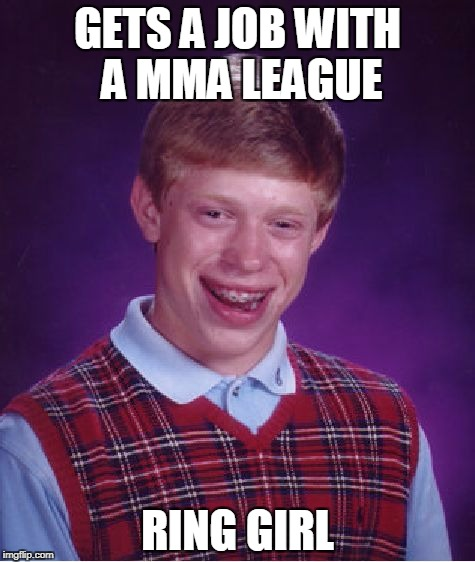 Bad Luck Brian MMA | GETS A JOB WITH A MMA LEAGUE RING GIRL | image tagged in memes,bad luck brian,mma | made w/ Imgflip meme maker