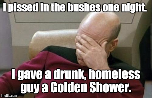 Captain Picard Facepalm Meme | I pissed in the bushes one night. I gave a drunk, homeless guy a Golden Shower. | image tagged in memes,captain picard facepalm | made w/ Imgflip meme maker