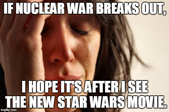 First World Problems Meme | IF NUCLEAR WAR BREAKS OUT, I HOPE IT'S AFTER I SEE THE NEW STAR WARS MOVIE. | image tagged in memes,first world problems | made w/ Imgflip meme maker