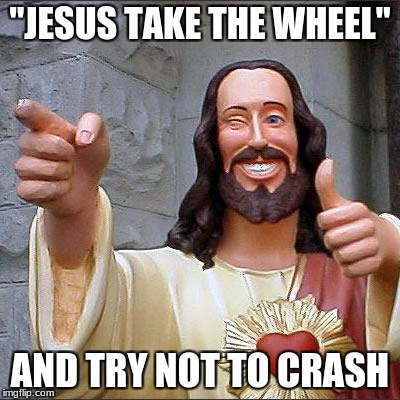 "Buddy Christ Meme | ""JESUS TAKE THE WHEEL"" AND TRY NOT TO CRASH 