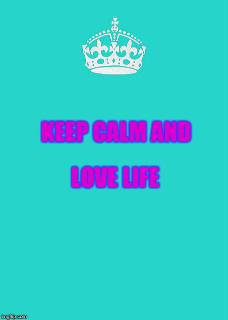 Keep Calm And Carry On Aqua Meme | KEEP CALM AND LOVE LIFE | image tagged in memes,keep calm and carry on aqua | made w/ Imgflip meme maker