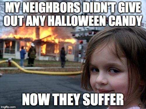 Disaster Girl Meme | MY NEIGHBORS DIDN'T GIVE OUT ANY HALLOWEEN CANDY NOW THEY SUFFER | image tagged in memes,disaster girl | made w/ Imgflip meme maker