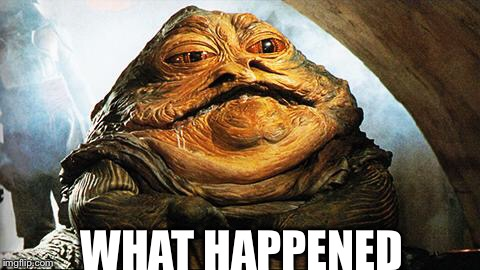 Jabba the Hutt | WHAT HAPPENED | image tagged in jabba the hutt | made w/ Imgflip meme maker