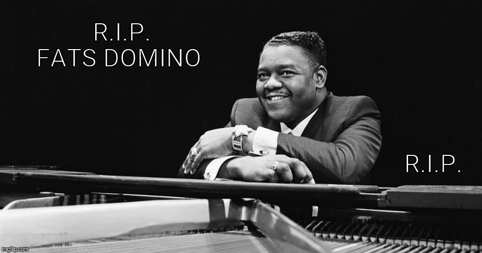 R.I.P. Fats Domino | R.I.P. FATS DOMINO R.I.P. | image tagged in rip fats domino,fats domino,rip,long live rock  roll,fats domino an original,rest in peace | made w/ Imgflip meme maker
