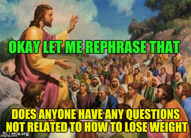 Jesus taking questions | OKAY LET ME REPHRASE THAT DOES ANYONE HAVE ANY QUESTIONS NOT RELATED TO HOW TO LOSE WEIGHT | image tagged in jesus-talking-to-crowd | made w/ Imgflip meme maker