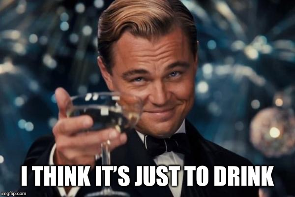 Leonardo Dicaprio Cheers Meme | I THINK IT'S JUST TO DRINK | image tagged in memes,leonardo dicaprio cheers | made w/ Imgflip meme maker