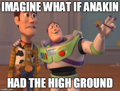 X, X Everywhere Meme | IMAGINE WHAT IF ANAKIN HAD THE HIGH GROUND | image tagged in memes,x,x everywhere,x x everywhere | made w/ Imgflip meme maker