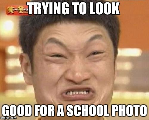 Impossibru Guy Original Meme | TRYING TO LOOK GOOD FOR A SCHOOL PHOTO | image tagged in memes,impossibru guy original | made w/ Imgflip meme maker