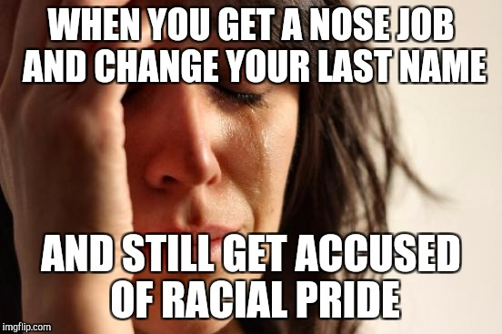 First World Problems Meme | WHEN YOU GET A NOSE JOB AND CHANGE YOUR LAST NAME AND STILL GET ACCUSED OF RACIAL PRIDE | image tagged in memes,first world problems | made w/ Imgflip meme maker