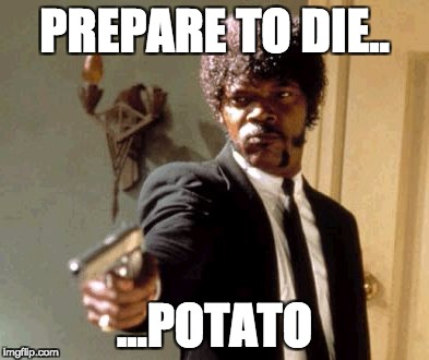 Say That Again I Dare You Meme | PREPARE TO DIE.. ...POTATO | image tagged in memes,say that again i dare you | made w/ Imgflip meme maker