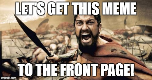 Sparta Leonidas Meme | LET'S GET THIS MEME TO THE FRONT PAGE! | image tagged in memes,sparta leonidas | made w/ Imgflip meme maker