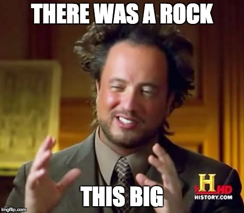 Ancient Aliens Meme | THERE WAS A ROCK THIS BIG | image tagged in memes,ancient aliens | made w/ Imgflip meme maker