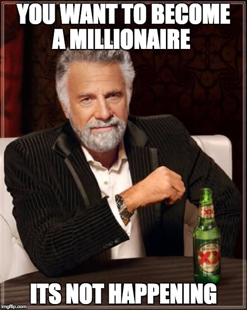 The Most Interesting Man In The World Meme | YOU WANT TO BECOME A MILLIONAIRE ITS NOT HAPPENING | image tagged in memes,the most interesting man in the world | made w/ Imgflip meme maker