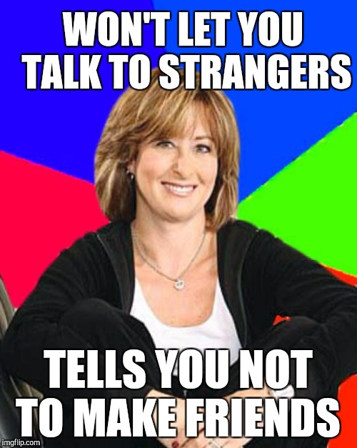 WON'T LET YOU TALK TO STRANGERS TELLS YOU NOT TO MAKE FRIENDS | made w/ Imgflip meme maker