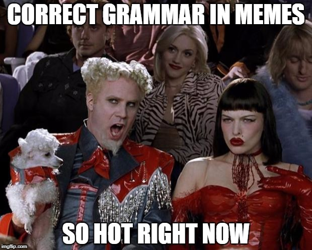 Mugatu So Hot Right Now Meme | CORRECT GRAMMAR IN MEMES SO HOT RIGHT NOW | image tagged in memes,mugatu so hot right now | made w/ Imgflip meme maker