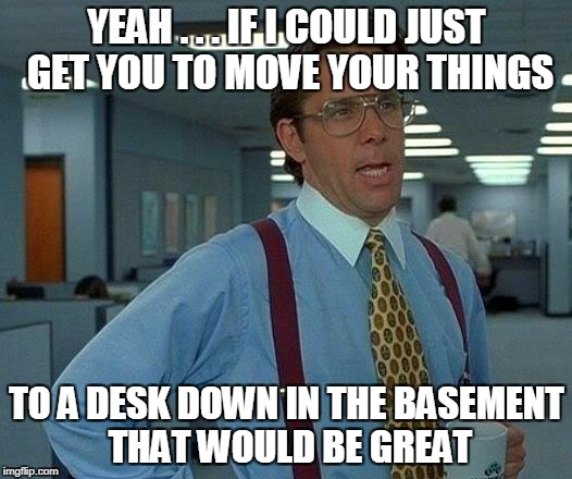 That Would Be Great Meme | YEAH . . . IF I COULD JUST GET YOU TO MOVE YOUR THINGS TO A DESK DOWN IN THE BASEMENT THAT WOULD BE GREAT | image tagged in memes,that would be great | made w/ Imgflip meme maker