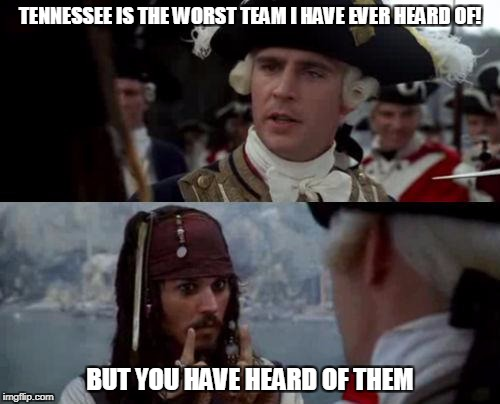 Jack Sparrow you have heard of me | TENNESSEE IS THE WORST TEAM I HAVE EVER HEARD OF! BUT YOU HAVE HEARD OF THEM | image tagged in jack sparrow you have heard of me | made w/ Imgflip meme maker