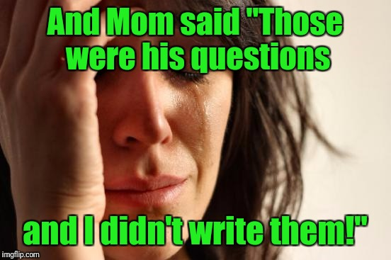 "First World Problems Meme | And Mom said ""Those were his questions and I didn't write them!"" 