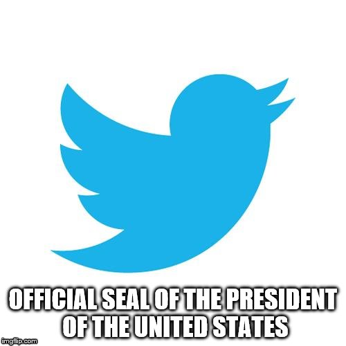 Twitter birds says | OFFICIAL SEAL OF THE PRESIDENT OF THE UNITED STATES | image tagged in twitter birds says | made w/ Imgflip meme maker