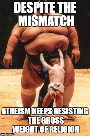 DESPITE THE MISMATCH ATHEISM KEEPS RESISTING THE GROSS WEIGHT OF RELIGION | image tagged in perserverence | made w/ Imgflip meme maker