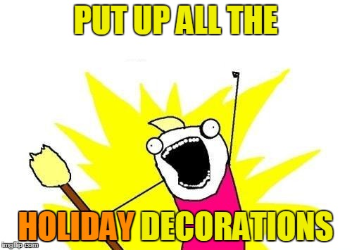 X All The Y Meme | PUT UP ALL THE HOLIDAY DECORATIONS HOLIDAY | image tagged in memes,x all the y | made w/ Imgflip meme maker