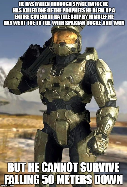 master chief | HE HAS FALLEN THROUGH SPACE TWICE HE HAS KILLED ONE OF THE PROPHETS HE BLEW UP A ENTIRE COVENANT BATTLE SHIP BY HIMSLEF HE HAS WENT TOE TO T | image tagged in master chief | made w/ Imgflip meme maker