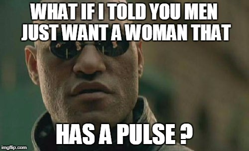 Matrix Morpheus Meme | WHAT IF I TOLD YOU MEN JUST WANT A WOMAN THAT HAS A PULSE ? | image tagged in memes,matrix morpheus | made w/ Imgflip meme maker
