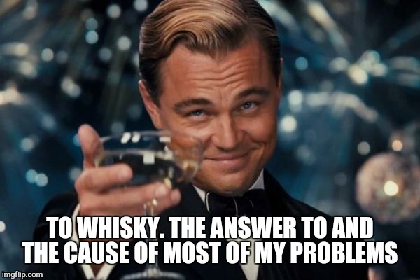 Leonardo Dicaprio Cheers Meme | TO WHISKY. THE ANSWER TO AND THE CAUSE OF MOST OF MY PROBLEMS | image tagged in memes,leonardo dicaprio cheers | made w/ Imgflip meme maker