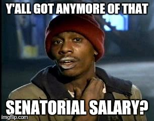 Y'all Got Any More Of That Meme | Y'ALL GOT ANYMORE OF THAT SENATORIAL SALARY? | image tagged in memes,yall got any more of | made w/ Imgflip meme maker