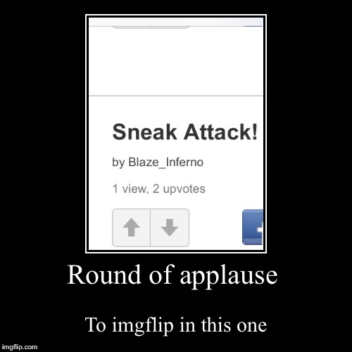 Round of applause | To imgflip in this one | image tagged in funny,demotivationals | made w/ Imgflip demotivational maker