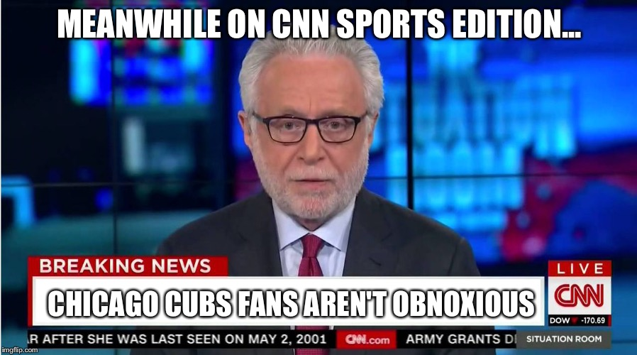 CNN Sports Edition- An imgflip channel. Post some more fake sports stories! | MEANWHILE ON CNN SPORTS EDITION... CHICAGO CUBS FANS AREN'T OBNOXIOUS | image tagged in cnn wolf of fake news fanfiction,sports,chicago cubs | made w/ Imgflip meme maker
